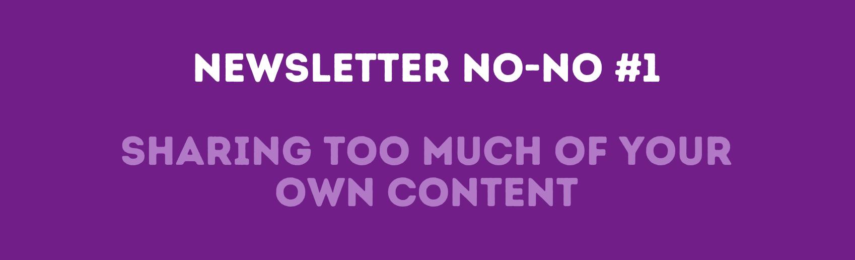 Newsletter No-no #1: Sharing too much of your own content